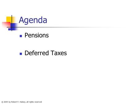 © 2005 by Robert F. Halsey, all rights reserved Agenda Pensions Deferred Taxes.