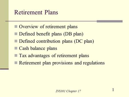 1 INS301 Chapter 17 Retirement Plans Overview of retirement plans Defined benefit plans (DB plan) Defined contribution plans (DC plan) Cash balance plans.