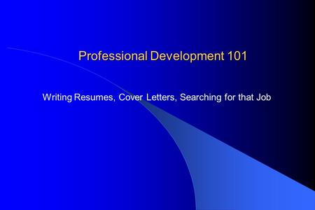 Professional Development 101 Writing Resumes, Cover Letters, Searching for that Job.