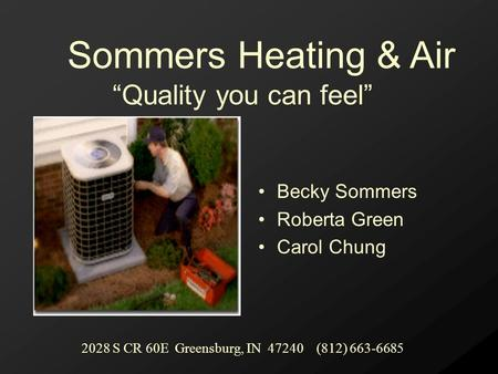 "Becky Sommers Roberta Green Carol Chung ""Quality you can feel"" Sommers Heating & Air 2028 S CR 60E Greensburg, IN 47240 (812) 663-6685."