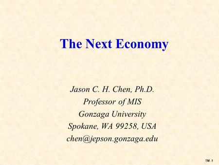 TM -1 The Next Economy Jason C. H. Chen, Ph.D. Professor of MIS Gonzaga University Spokane, WA 99258, USA
