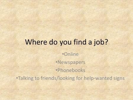 Where do you find a job? Online Newspapers Phonebooks Talking to friends/looking for help-wanted signs.