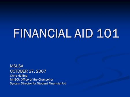 FINANCIAL AID 101 MSUSA OCTOBER 27, 2007 Chris Halling MnSCU Office of the Chancellor System Director for Student Financial Aid.