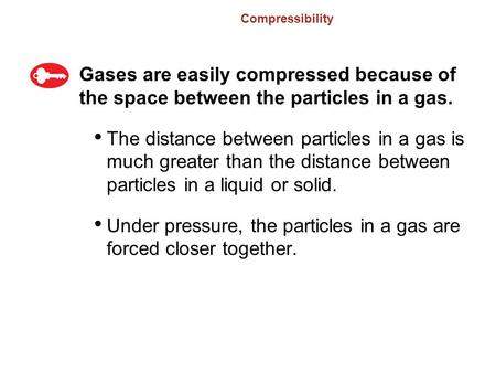 Compressibility Gases are easily compressed because of the space between the particles in a gas. The distance between particles in a gas is much greater.