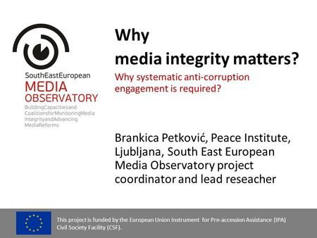 Why <strong>media</strong> integrity matters? Why systematic anti-corruption engagement is required? Brankica Petković, Peace <strong>Institute</strong>, Ljubljana, South East European.