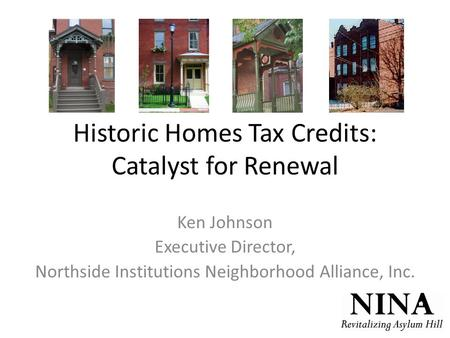 Historic Homes Tax Credits: Catalyst for Renewal Ken Johnson Executive Director, Northside Institutions Neighborhood Alliance, Inc.