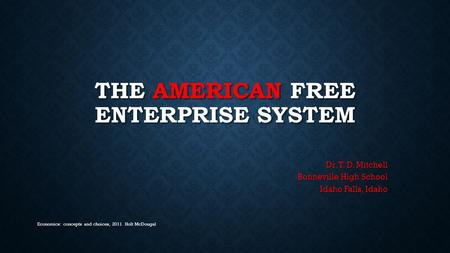 THE AMERICAN FREE ENTERPRISE SYSTEM Dr. T. D. Mitchell Bonneville High School Idaho Falls, Idaho Economics: concepts and choices, 2011. Holt McDougal.