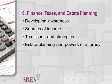 6 -1  Developing awareness  Sources of income  Tax issues and strategies  Estate planning and powers of attorney 6. Finance, Taxes, and Estate Planning.