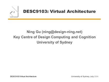 DESC9103: Virtual Architecture Ning Gu Key Centre of Design Computing and Cognition University of Sydney DESC9103 Virtual Architecture.