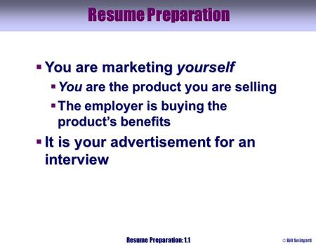 © Bill Swinyard Resume Preparation: 1.1 Resume Preparation  You are marketing yourself  You are the product you are selling  The employer is buying.