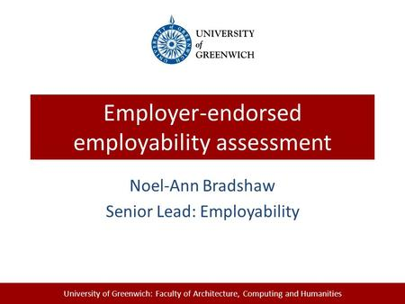 University of Greenwich: Faculty of Architecture, Computing and Humanities Employer-endorsed employability assessment Noel-Ann Bradshaw Senior Lead: Employability.