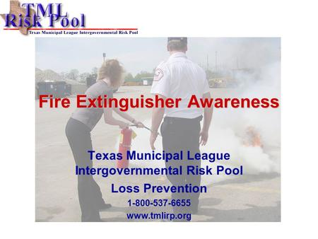 Fire Extinguisher Awareness Texas Municipal League Intergovernmental Risk Pool Loss Prevention 1-800-537-6655 www.tmlirp.org.