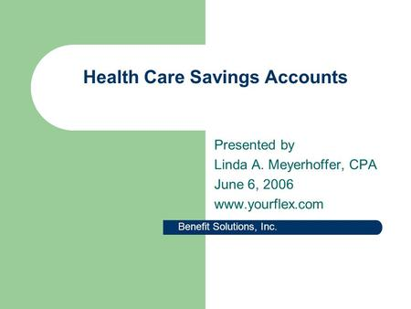 Health Care Savings Accounts Presented by Linda A. Meyerhoffer, CPA June 6, 2006 www.yourflex.com Benefit Solutions, Inc.