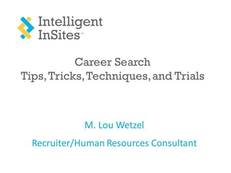 Career Search Tips, Tricks, Techniques, and Trials M. Lou Wetzel Recruiter/Human Resources Consultant.