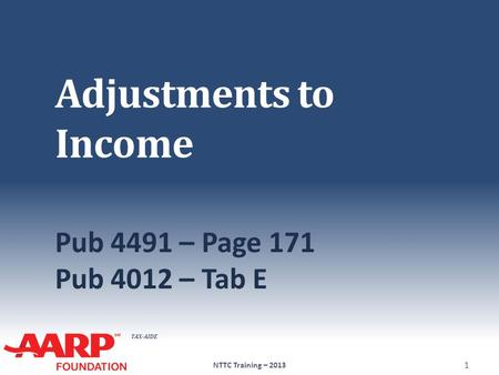 TAX-AIDE Adjustments to Income Pub 4491 – Page 171 Pub 4012 – Tab E NTTC Training – 2013 1.