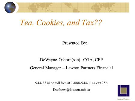 Tea, Cookies, and Tax?? Presented By: DeWayne Osborn(san) CGA, CFP General Manager – Lawton Partners Financial 944-3538 or toll free at 1-888-944-1144.