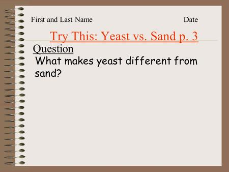 Try This: Yeast vs. Sand p. 3 First and Last NameDate Question What makes yeast different from sand?