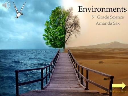 5 th Grade Science Amanda Sax Click to continue  Click on an environment to learn more about it: Tundra Coral ReefMountains Savanna Grasslands Desert.