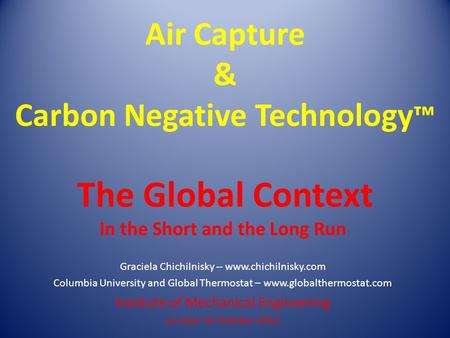Air Capture & Carbon Negative Technology ™ The Global Context In the Short and the Long Run Graciela Chichilnisky -- www.chichilnisky.com Columbia University.