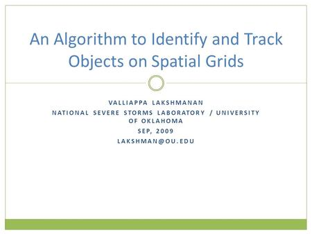 VALLIAPPA LAKSHMANAN NATIONAL SEVERE STORMS LABORATORY / UNIVERSITY OF OKLAHOMA SEP, 2009 An Algorithm to Identify and Track Objects on.
