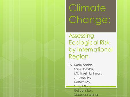 Climate Change: Assessing Ecological Risk by International Region By: Katie Mohn, Sam Dykstra, Michael Hartman, Jingxue Hu, Kelsey Loy, Shiqi Miao, Ruijuan.