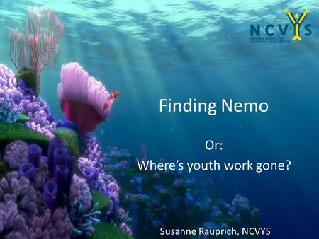 Finding Nemo Or: Where's youth work gone? Susanne Rauprich, NCVYS.