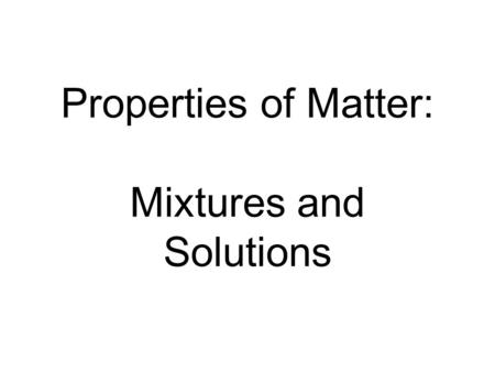 Properties of Matter: Mixtures and Solutions. 1. MATTER is anything that takes up space (or has volume) and has mass.