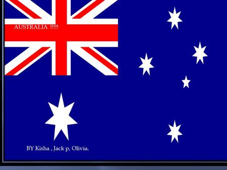 AUSTRALIA !!!!! BY Kisha, Jack p, Olivia.. Welcome to Australia Why not come to the no.1 country ? Australia! Visit the amazing landscapes. Taste the.