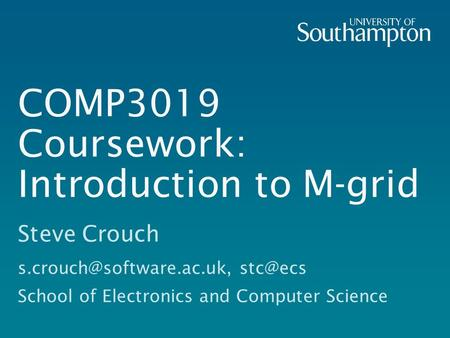 COMP3019 Coursework: Introduction to M-grid Steve Crouch  School of Electronics and Computer Science.