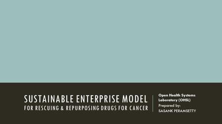 SUSTAINABLE ENTERPRISE MODEL FOR RESCUING & REPURPOSING DRUGS FOR CANCER Open Health Systems Laboratory (OHSL) Prepared by: SASANK PERAMSETTY.