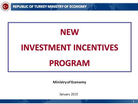 1 REPUBLIC OF TURKEY MINISTRY OF ECONOMY NEW INVESTMENT INCENTIVES PROGRAM Ministry of Economy January 2015.