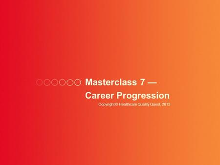 Masterclass 7 — Career Progression Copyright © Healthcare Quality Quest, 2013.