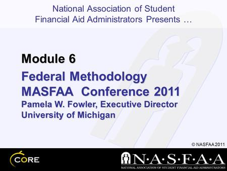 National Association of Student Financial Aid Administrators Presents … © NASFAA 2011 Federal Methodology MASFAA Conference 2011 Pamela W. Fowler, Executive.