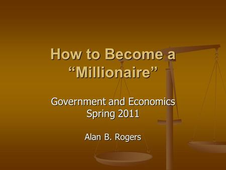 "How to Become a ""Millionaire"" Government and Economics Spring 2011 Alan B. Rogers."