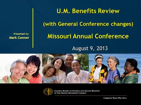 Caring For Those Who Serve U.M. Benefits Review (with General Conference changes) Missouri Annual Conference August 9, 2013 August 9, 2013 Presented by: