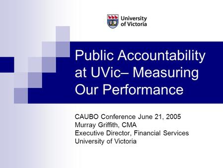 Public Accountability at UVic– Measuring Our Performance CAUBO Conference June 21, 2005 Murray Griffith, CMA Executive Director, Financial Services University.