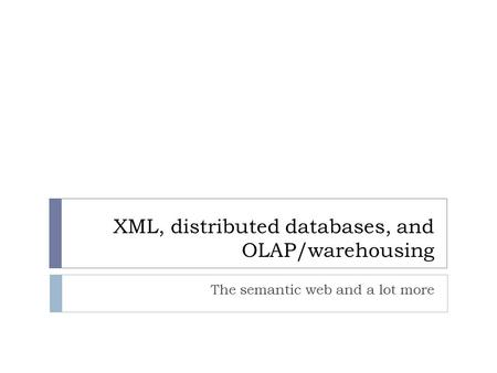 XML, distributed databases, and OLAP/warehousing The semantic web and a lot more.