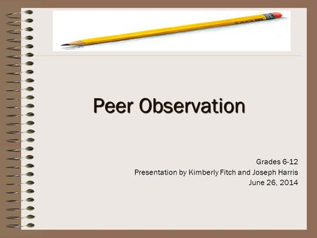 Peer Observation Grades 6-12 Presentation by Kimberly Fitch and Joseph Harris June 26, 2014.