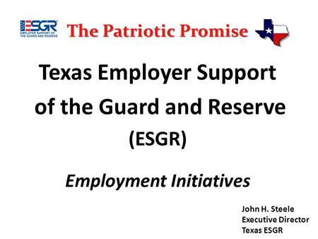 The Patriotic Promise Texas Employer Support of the Guard and Reserve (ESGR) Employment Initiatives John H. Steele Executive Director Texas ESGR.