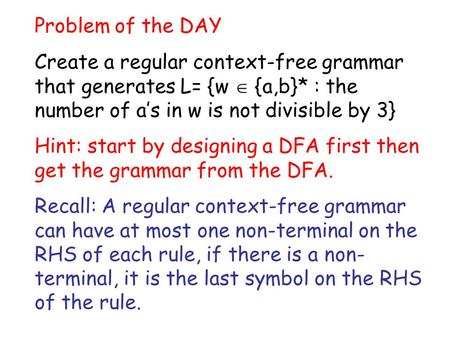 Problem of the DAY Create a regular context-free grammar that generates L= {w  {a,b}* : the number of a's in w is not divisible by 3} Hint: start by designing.