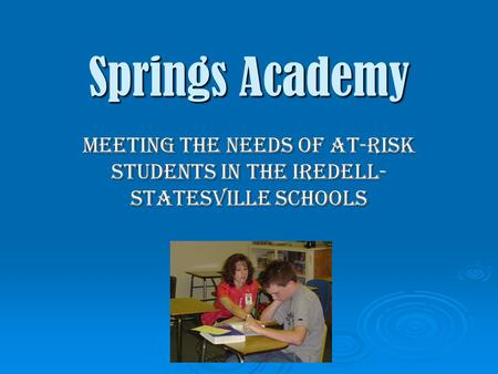 Springs Academy Meeting the Needs of At-Risk Students in the Iredell- Statesville Schools.