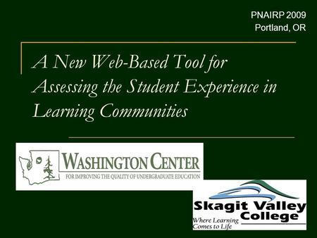 A New Web-Based Tool for Assessing the Student Experience in Learning Communities PNAIRP 2009 Portland, OR.