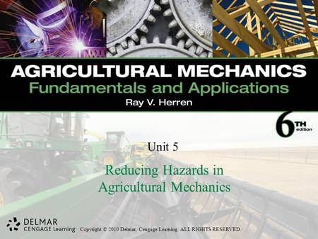 Copyright © 2010 Delmar, Cengage Learning. ALL RIGHTS RESERVED. Unit 5 Reducing Hazards in Agricultural Mechanics.