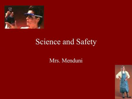 Science and Safety Mrs. Menduni,,. Wearing Safety Gear Goggles Aprons These are to be worn at ALL TIMES during EVERY lab! Failure to do this will result.