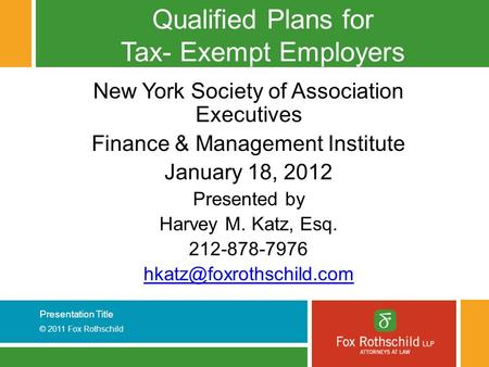 Presentation Title © 2011 Fox Rothschild Qualified Plans for Tax- Exempt Employers New York Society of Association Executives Finance & Management Institute.