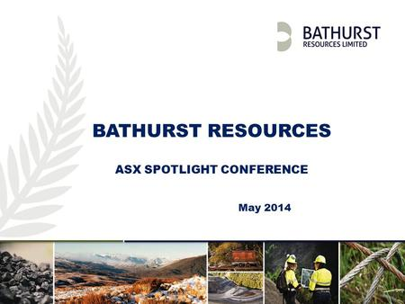 Investor Presentation | April 2013 | 1 BATHURST RESOURCES ASX SPOTLIGHT CONFERENCE May 2014.