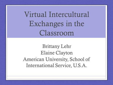 Virtual Intercultural Exchanges in the Classroom Brittany Lehr Elaine Clayton American University, School of International Service, U.S.A.
