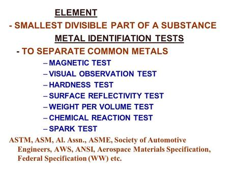 ELEMENT - SMALLEST DIVISIBLE PART OF A SUBSTANCE METAL IDENTIFIATION TESTS - TO SEPARATE COMMON METALS –MAGNETIC TEST –VISUAL OBSERVATION TEST –HARDNESS.
