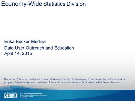 Economy-Wide Statistics Division Erika Becker-Medina Data User Outreach and Education April 14, 2015 Disclaimer: This report is released to inform interested.