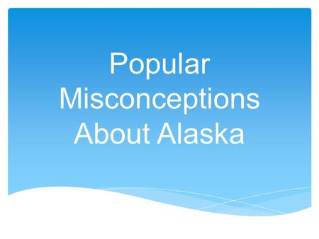 Popular Misconceptions About Alaska.  The arctic region is warmed by heat from ocean radiated through floating ice.  Thousands of square miles of Alaska.